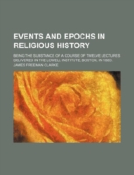 Events and epochs in religious history; being the substance of a course of twelve lectures delivered in the Lowell Institute, Boston, in 188O.