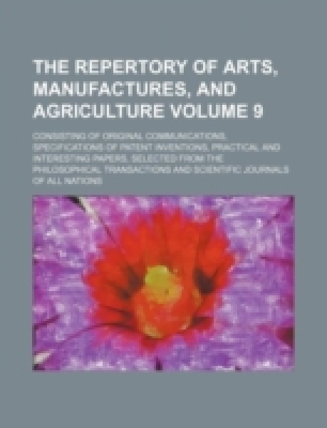 The repertory of arts, manufactures, and agriculture Volume 9; consisting of original communications, specifications of patent inventions, practical and interesting papers, selected from the philosoph