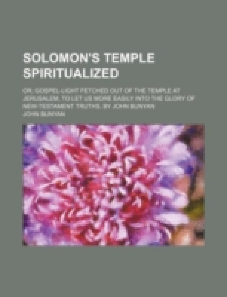 Solomon's temple spiritualized; or, gospel-light fetched out of the temple at Jerusalem, to let us more easily into the glory of New-Testament truths. By John Bunyan