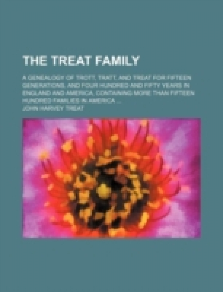 The Treat Family; A Genealogy of Trott, Tratt, and Treat for Fifteen Generations, and Four Hundred and Fifty Years in England and America, Containing