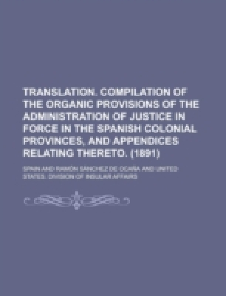 Translation. Compilation of the Organic Provisions of the Administration of Justice in Force in the Spanish Colonial Provinces, and Appendices Relatin