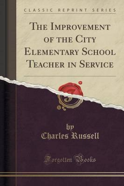 The Improvement of the City Elementary School Teacher in Service (Classic Reprint)
