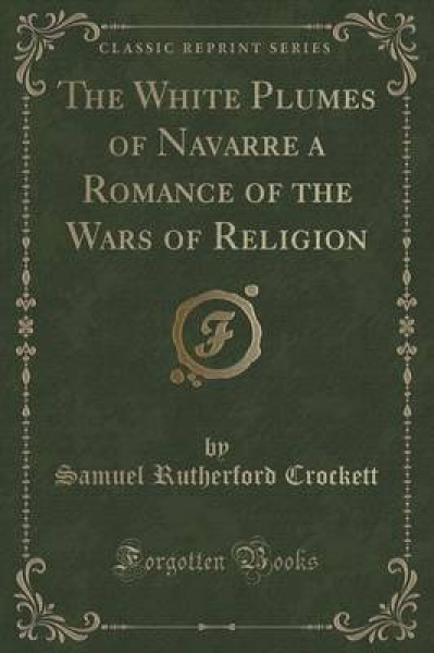 The White Plumes of Navarre a Romance of the Wars of Religion (Classic Reprint)