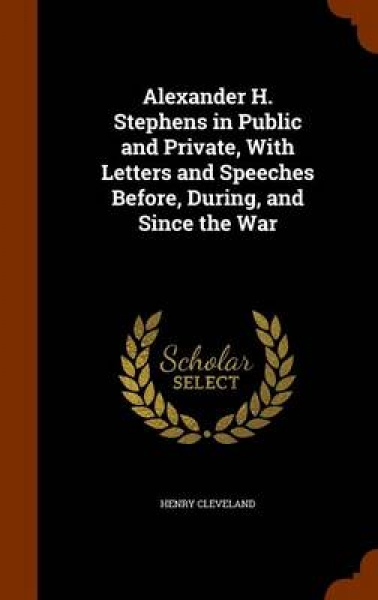 Alexander H. Stephens in Public and Private, with Letters and Speeches Before, During, and Since the War