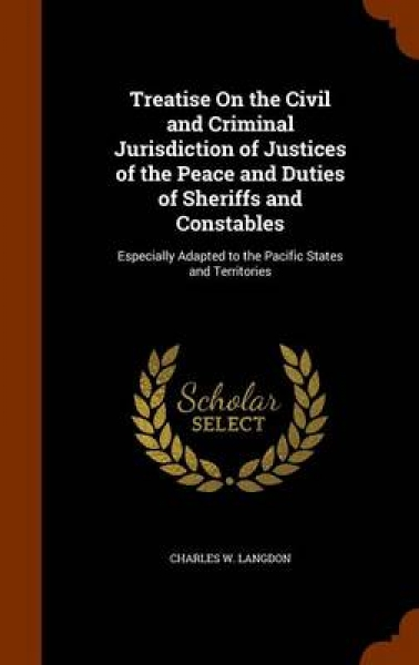 Treatise on the Civil and Criminal Jurisdiction of Justices of the Peace and Duties of Sheriffs and Constables