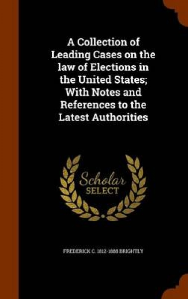 A Collection of Leading Cases on the Law of Elections in the United States; With Notes and References to the Latest Authorities