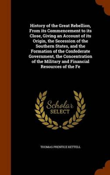 History of the Great Rebellion, from Its Commencement to Its Close, Giving an Account of Its Origin, the Secession of the Southern States, and the Formation of the Confederate Government, the Concentr