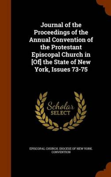 Journal of the Proceedings of the Annual Convention of the Protestant Episcopal Church in [Of] the State of New York, Issues 73-75