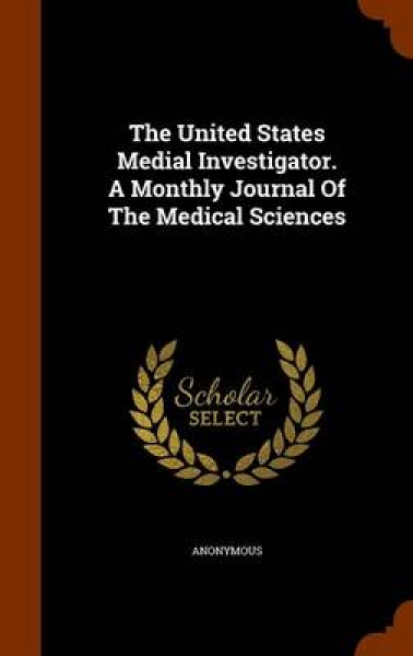 The United States Medial Investigator. a Monthly Journal of the Medical Sciences