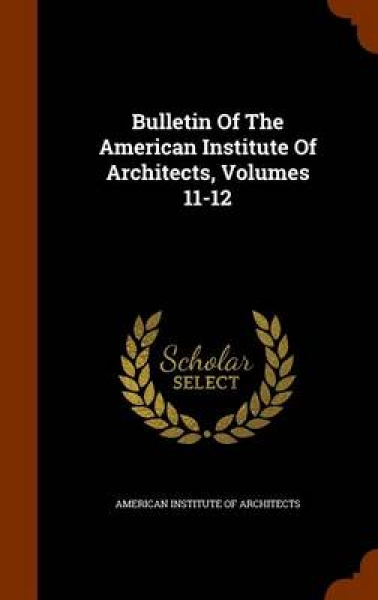 Bulletin of the American Institute of Architects, Volumes 11-12
