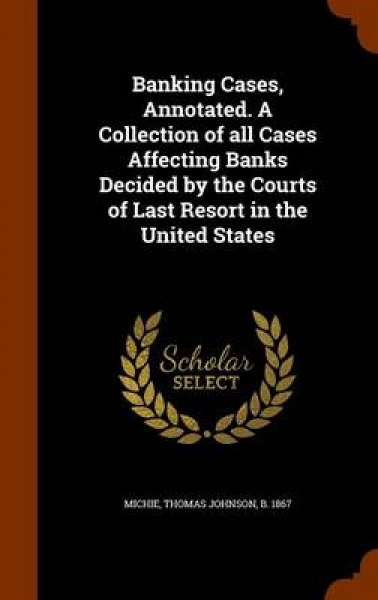 Banking Cases, Annotated. a Collection of All Cases Affecting Banks Decided by the Courts of Last Resort in the United States