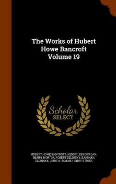 The Works of Hubert Howe Bancroft Volume 19