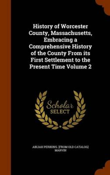 History of Worcester County, Massachusetts, Embracing a Comprehensive History of the County from Its First Settlement to the Present Time Volume 2