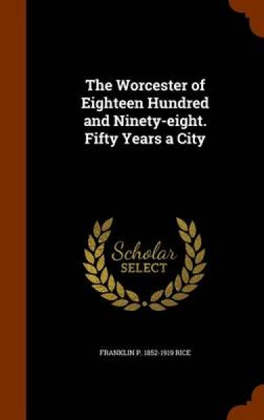 The Worcester of Eighteen Hundred and Ninety-Eight. Fifty Years a City