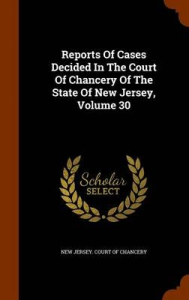 Reports of Cases Decided in the Court of Chancery of the State of New Jersey, Volume 30