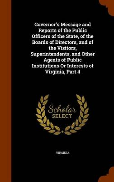 Governor's Message and Reports of the Public Officers of the State, of the Boards of Directors, and of the Visitors, Superintendents, and Other Agents of Public Institutions or Interests of Virginia,