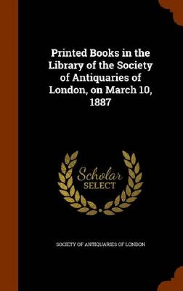 Printed Books in the Library of the Society of Antiquaries of London, on March 10, 1887