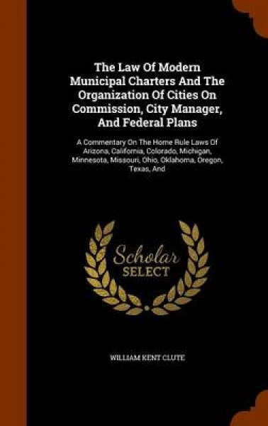 The Law of Modern Municipal Charters and the Organization of Cities on Commission, City Manager, and Federal Plans