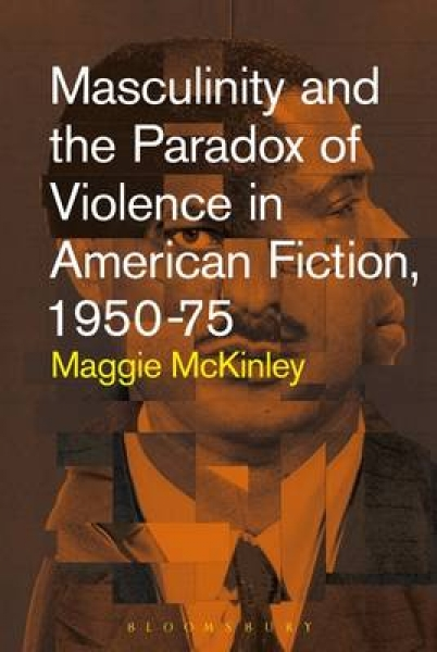 Masculinity and the Paradox of Violence in American Fiction 1950-75 Maggie McKin