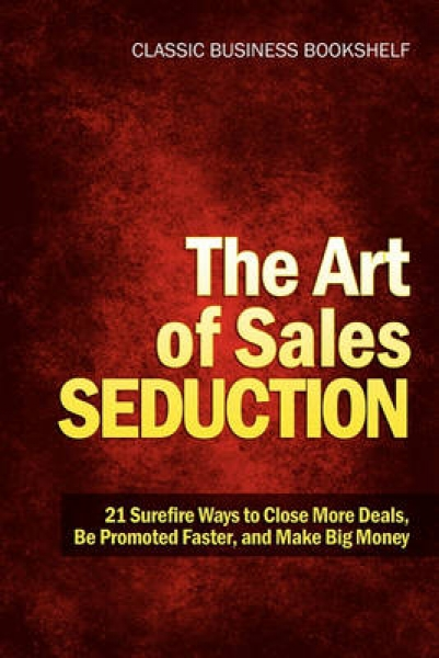 The Art of Sales Seduction - 21 Surefire Ways to Close More Deals Be Promoted Fa