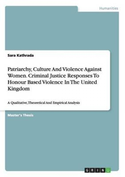 Patriarchy, Culture and Violence Against Women. Criminal Justice Responses to Honour Based Violence in the United Kingdom