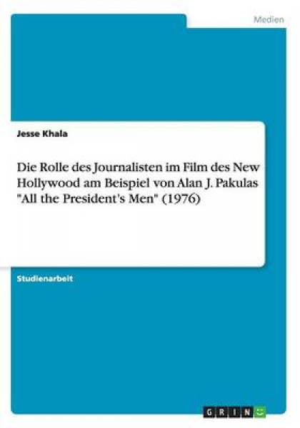 Die Rolle Des Journalisten Im Film Des New Hollywood Am Beispiel Von Alan J. Pakulas  All the President\'s Men  (1976)