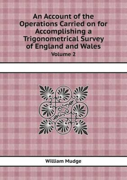 An Account of the Operations Carried on for Accomplishing a Trigonometrical Survey of England and Wales Volume 2