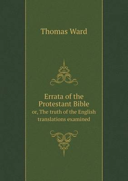 Errata of the Protestant Bible Or, the Truth of the English Translations Examined
