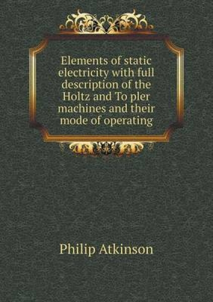 Elements of Static Electricity with Full Description of the Holtz and to Pler Machines and Their Mode of Operating