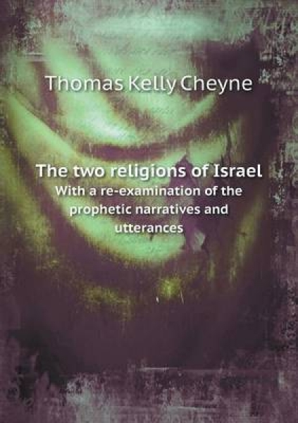 The Two Religions of Israel with a Re-Examination of the Prophetic Narratives and Utterances