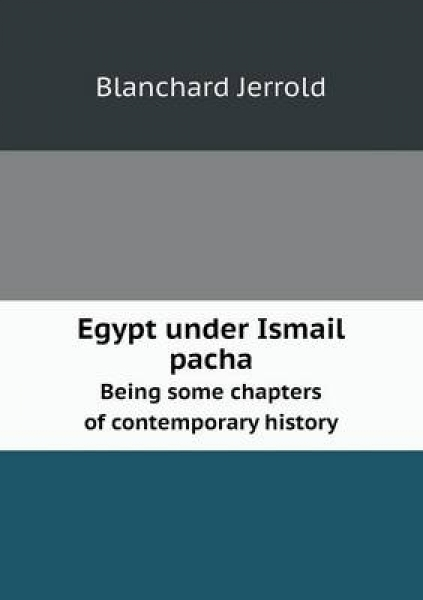 Egypt Under Ismail Pacha Being Some Chapters of Contemporary History