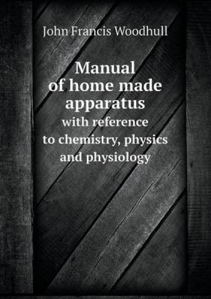 Manual of Home Made Apparatus with Reference to Chemistry, Physics and Physiology