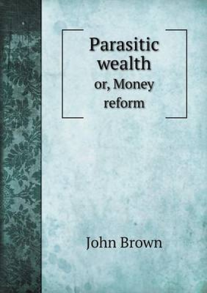 Parasitic Wealth Or, Money Reform