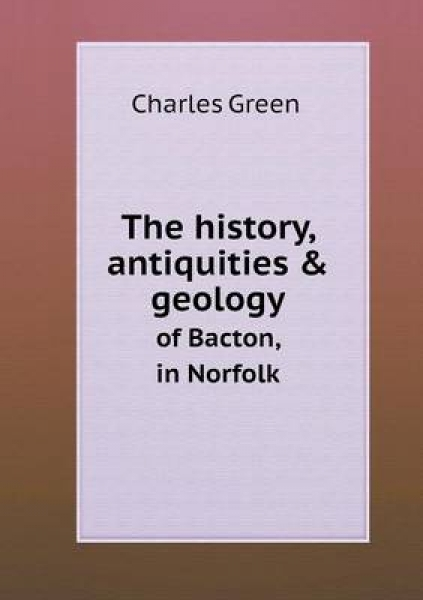 The History, Antiquities & Geology of Bacton, in Norfolk
