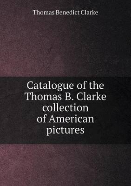 Catalogue of the Thomas B. Clarke Collection of American Pictures
