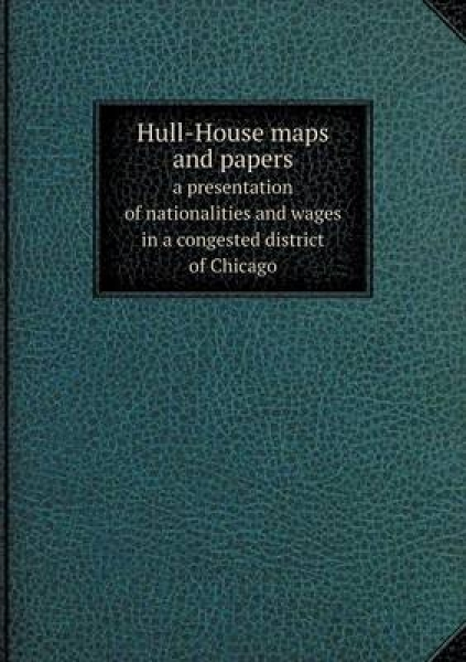 Hull-House Maps and Papers a Presentation of Nationalities and Wages in a Congested District of Chicago