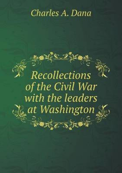 Recollections of the Civil War with the Leaders at Washington