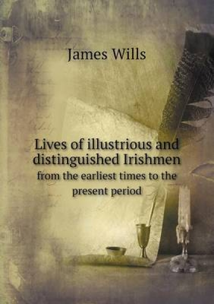 Lives of Illustrious and Distinguished Irishmen from the Earliest Times to the Present Period
