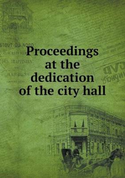 Proceedings at the Dedication of the City Hall