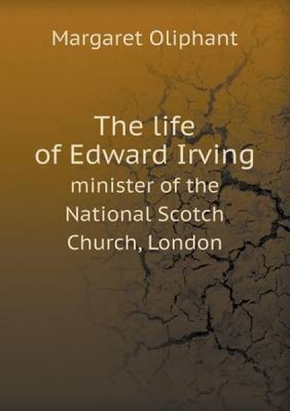 The Life of Edward Irving Minister of the National Scotch Church, London