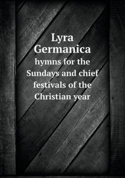 Lyra Germanica Hymns for the Sundays and Chief Festivals of the Christian Year
