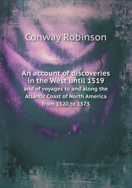 An Account of Discoveries in the West Until 1519 and of Voyages to and Along the Atlantic Coast of North America from 1520 to 1573
