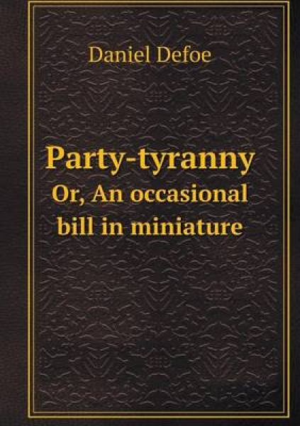Party-Tyranny Or, an Occasional Bill in Miniature