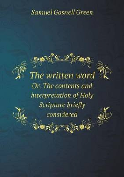The Written Word Or, the Contents and Interpretation of Holy Scripture Briefly Considered