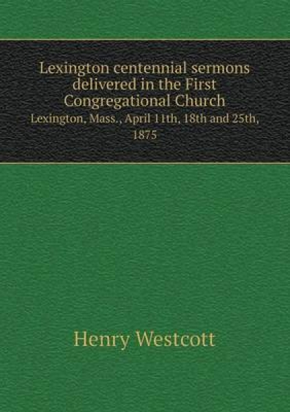 Lexington Centennial Sermons Delivered in the First Congregational Church Lexington, Mass., April 11th, 18th and 25th, 1875