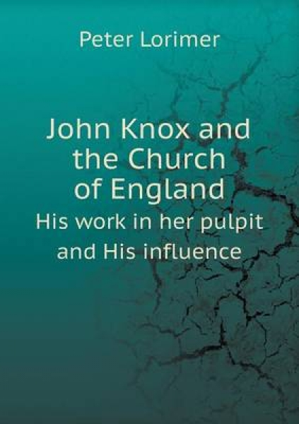 John Knox and the Church of England His Work in Her Pulpit and His Influence