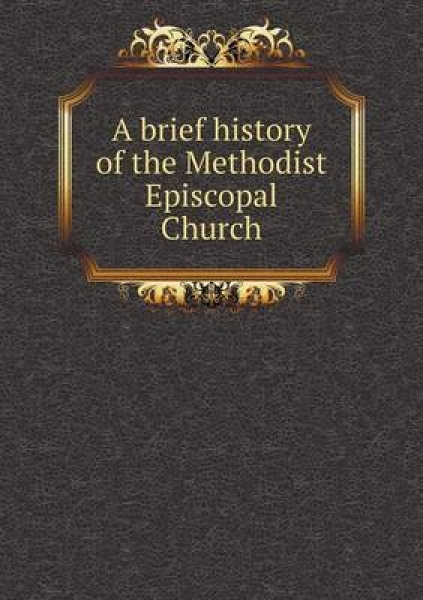 A Brief History of the Methodist Episcopal Church