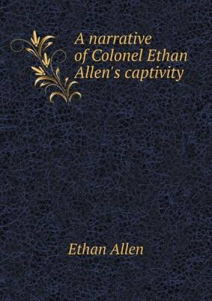 A Narrative of Colonel Ethan Allen\'s Captivity
