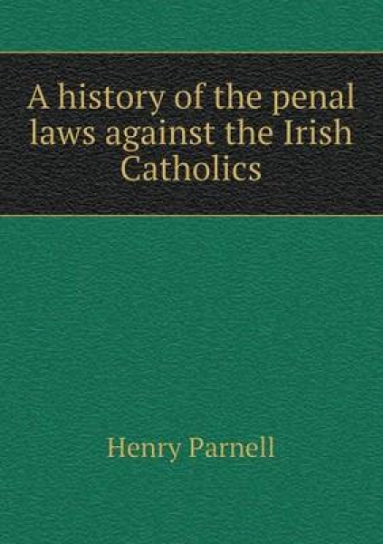 A History of the Penal Laws Against the Irish Catholics