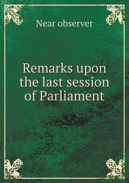Remarks Upon the Last Session of Parliament
